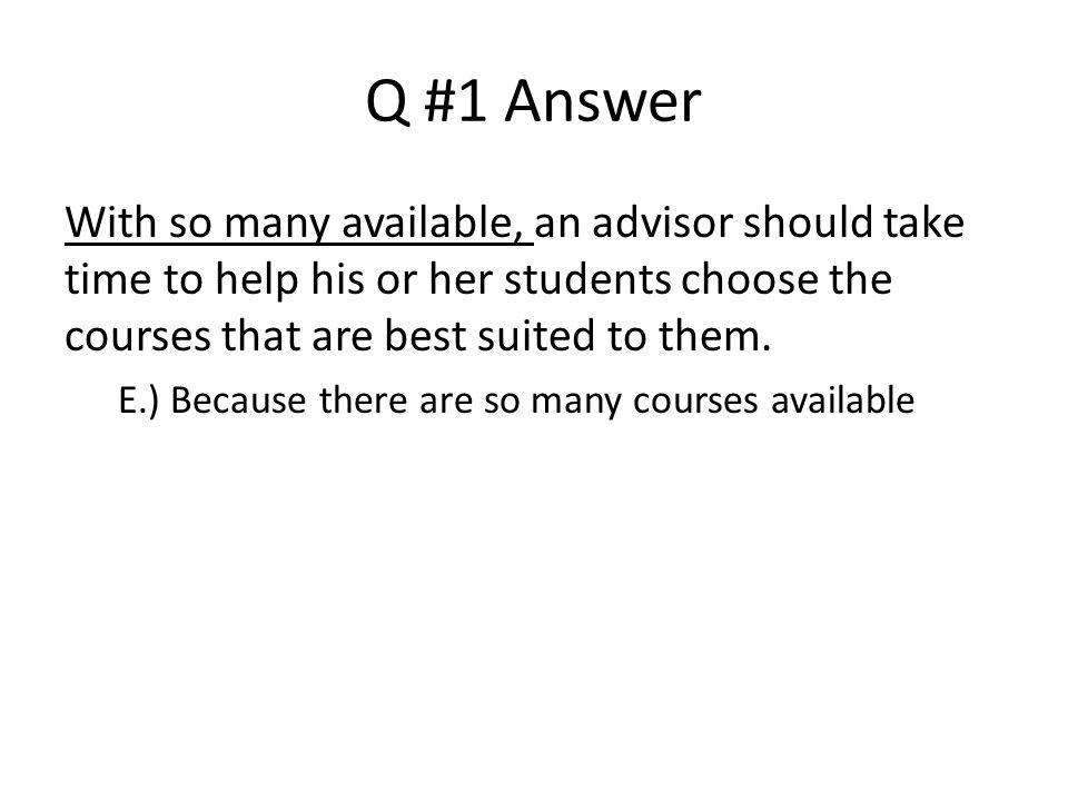 Q #1 Answer With so many available, an advisor should take time to help his or her students choose the courses that are best suited to them. E.) Becau