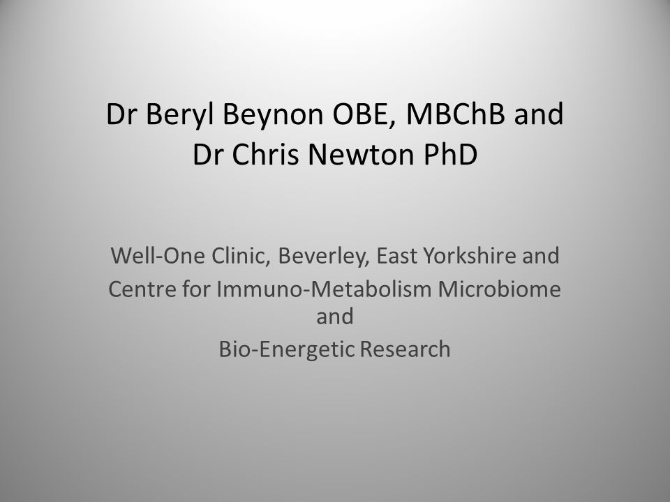 Dr Beryl Beynon OBE, MBChB and Dr Chris Newton PhD Well-One Clinic, Beverley, East Yorkshire and Centre for Immuno-Metabolism Microbiome and Bio-Energ