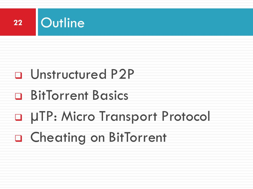  Unstructured P2P  BitTorrent Basics  µTP: Micro Transport Protocol  Cheating on BitTorrent Outline 22