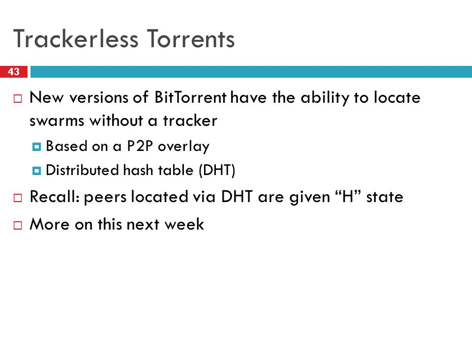 Trackerless Torrents 43  New versions of BitTorrent have the ability to locate swarms without a tracker  Based on a P2P overlay  Distributed hash t
