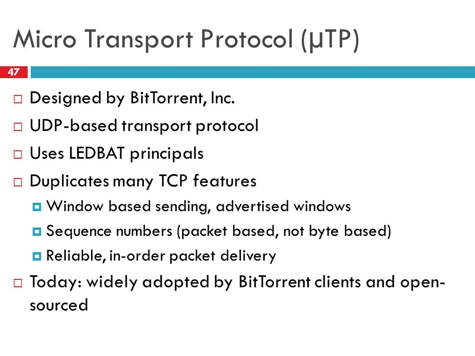 Micro Transport Protocol (µTP) 47  Designed by BitTorrent, Inc.  UDP-based transport protocol  Uses LEDBAT principals  Duplicates many TCP feature