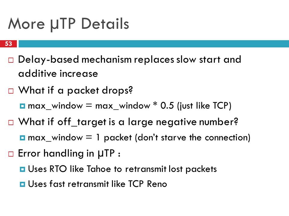 More µTP Details 53  Delay-based mechanism replaces slow start and additive increase  What if a packet drops?  max_window = max_window * 0.5 (just