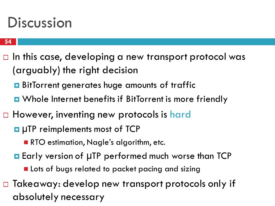 Discussion 54  In this case, developing a new transport protocol was (arguably) the right decision  BitTorrent generates huge amounts of traffic  Whole Internet benefits if BitTorrent is more friendly  However, inventing new protocols is hard  µTP reimplements most of TCP RTO estimation, Nagle's algorithm, etc.