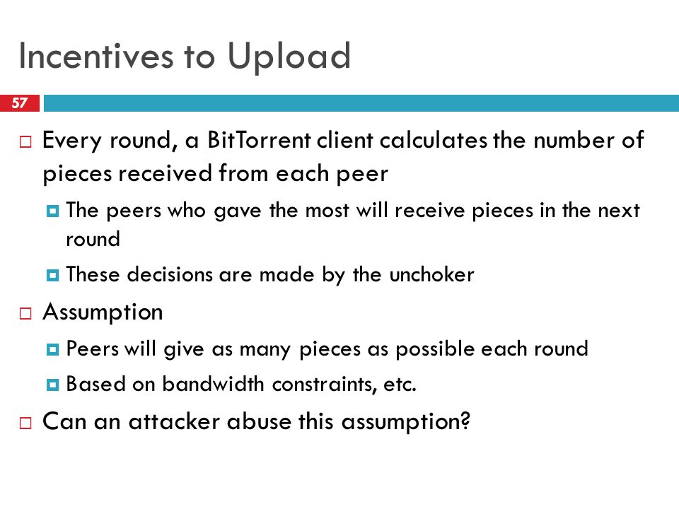 Incentives to Upload 57  Every round, a BitTorrent client calculates the number of pieces received from each peer  The peers who gave the most will receive pieces in the next round  These decisions are made by the unchoker  Assumption  Peers will give as many pieces as possible each round  Based on bandwidth constraints, etc.