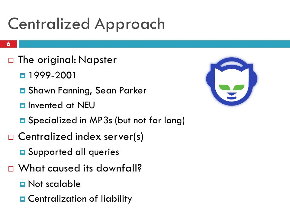 Centralized Approach  The original: Napster  1999-2001  Shawn Fanning, Sean Parker  Invented at NEU  Specialized in MP3s (but not for long)  Cen