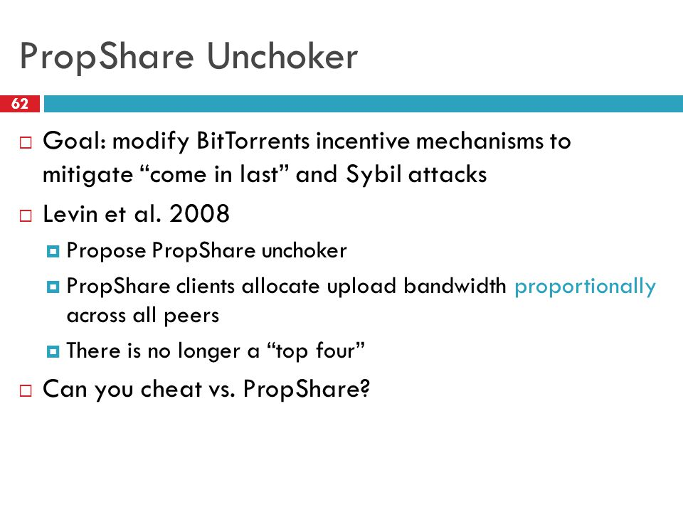 "PropShare Unchoker 62  Goal: modify BitTorrents incentive mechanisms to mitigate ""come in last"" and Sybil attacks  Levin et al. 2008  Propose PropS"