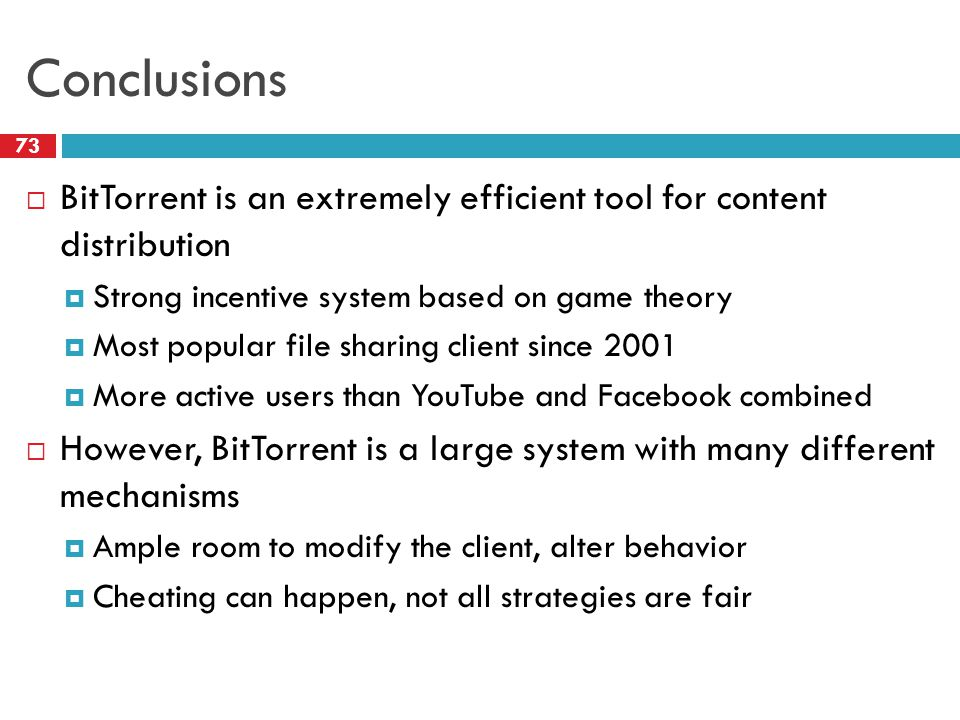 Conclusions 73  BitTorrent is an extremely efficient tool for content distribution  Strong incentive system based on game theory  Most popular file sharing client since 2001  More active users than YouTube and Facebook combined  However, BitTorrent is a large system with many different mechanisms  Ample room to modify the client, alter behavior  Cheating can happen, not all strategies are fair