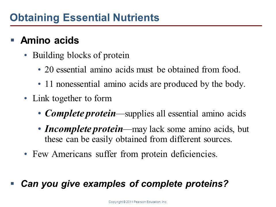 Copyright © 2011 Pearson Education, Inc. Obtaining Essential Nutrients  Amino acids Building blocks of protein 20 essential amino acids must be obtai