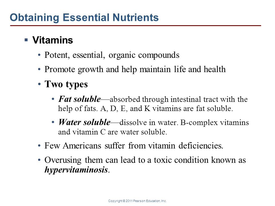 Copyright © 2011 Pearson Education, Inc. Obtaining Essential Nutrients  Vitamins Potent, essential, organic compounds Promote growth and help maintai