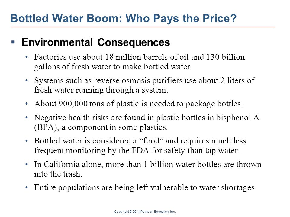 Copyright © 2011 Pearson Education, Inc. Bottled Water Boom: Who Pays the Price?  Environmental Consequences Factories use about 18 million barrels o
