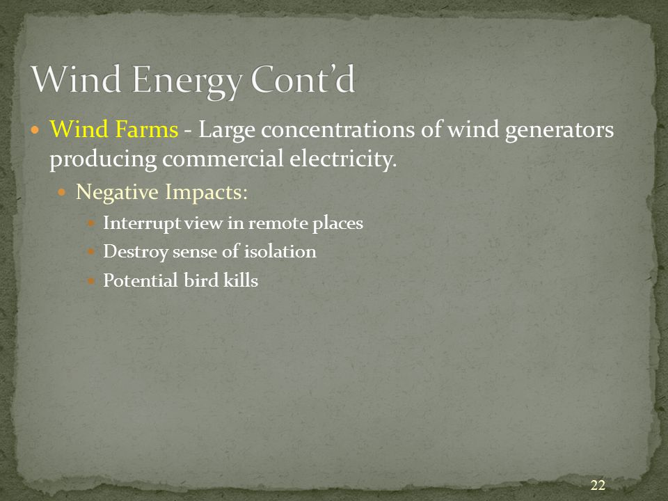 22 Wind Farms - Large concentrations of wind generators producing commercial electricity. Negative Impacts: Interrupt view in remote places Destroy se