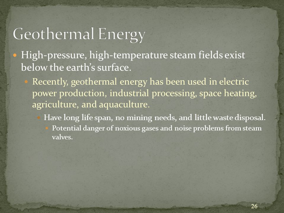26 High-pressure, high-temperature steam fields exist below the earth's surface. Recently, geothermal energy has been used in electric power productio