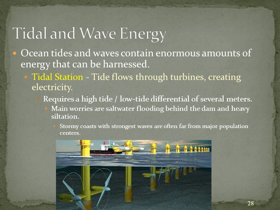 28 Ocean tides and waves contain enormous amounts of energy that can be harnessed. Tidal Station - Tide flows through turbines, creating electricity.