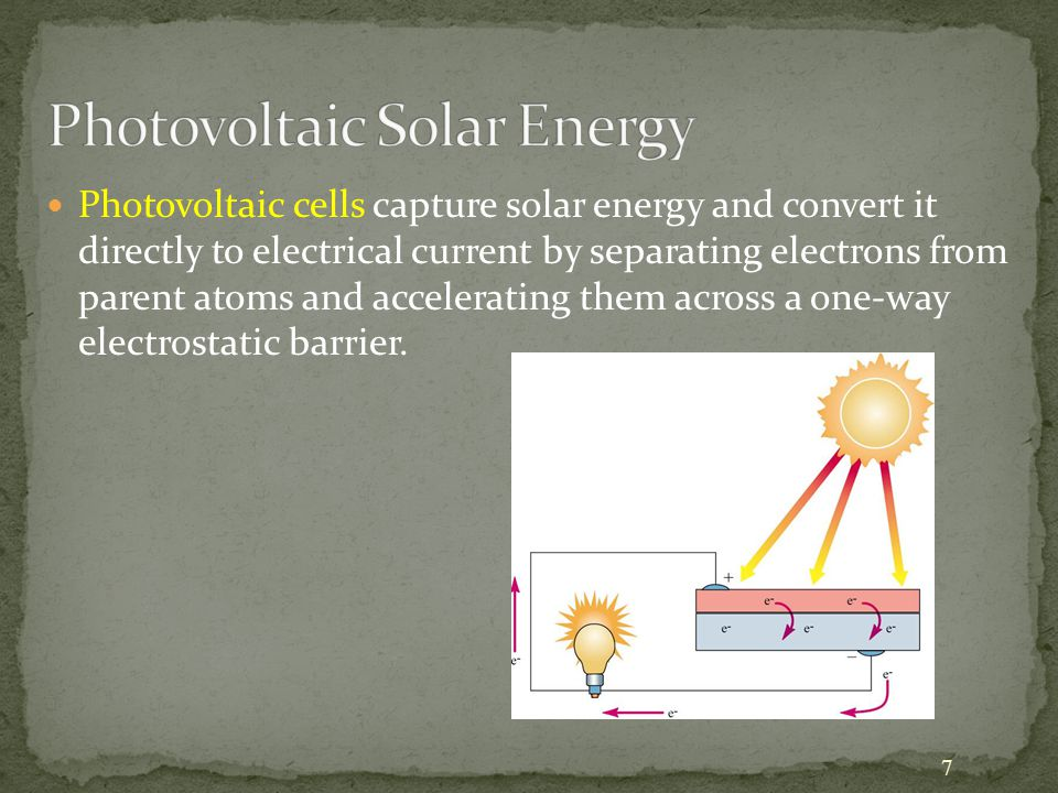 7 Photovoltaic cells capture solar energy and convert it directly to electrical current by separating electrons from parent atoms and accelerating them across a one-way electrostatic barrier.
