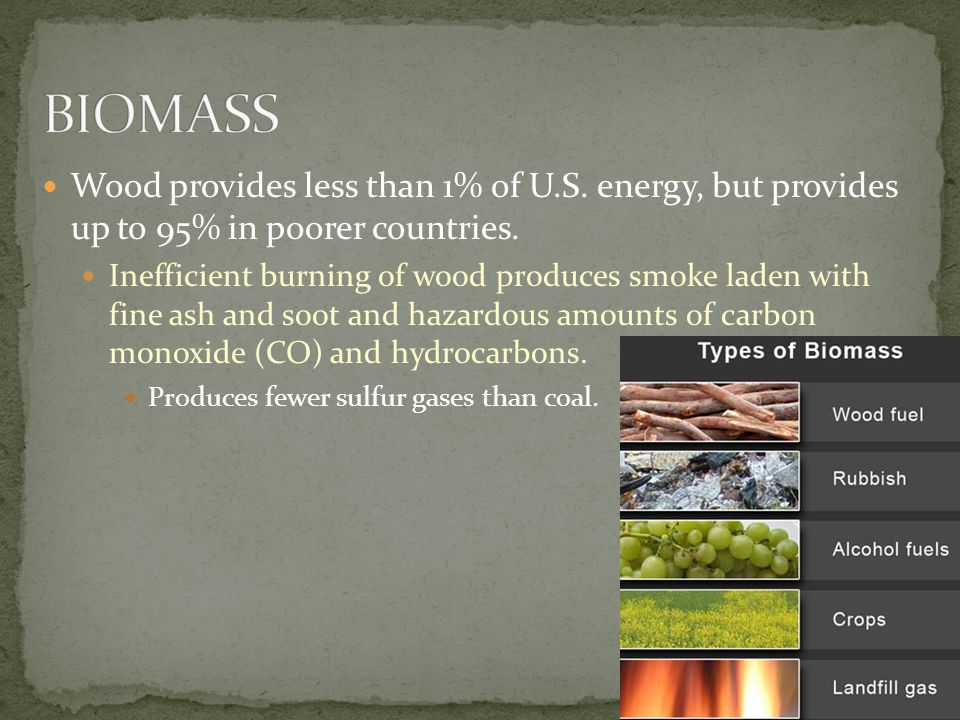 9 Wood provides less than 1% of U.S. energy, but provides up to 95% in poorer countries.