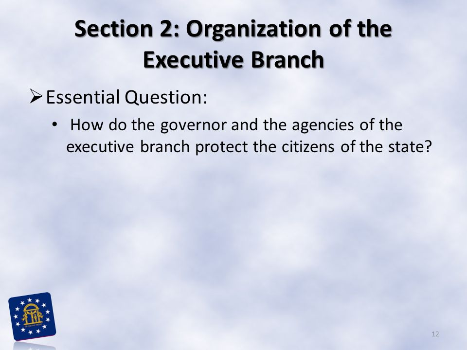 Section 2: Organization of the Executive Branch  Essential Question: How do the governor and the agencies of the executive branch protect the citizen