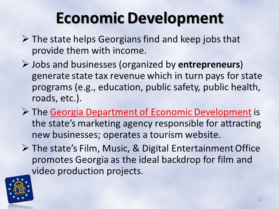 Economic Development  The state helps Georgians find and keep jobs that provide them with income.  Jobs and businesses (organized by entrepreneurs)