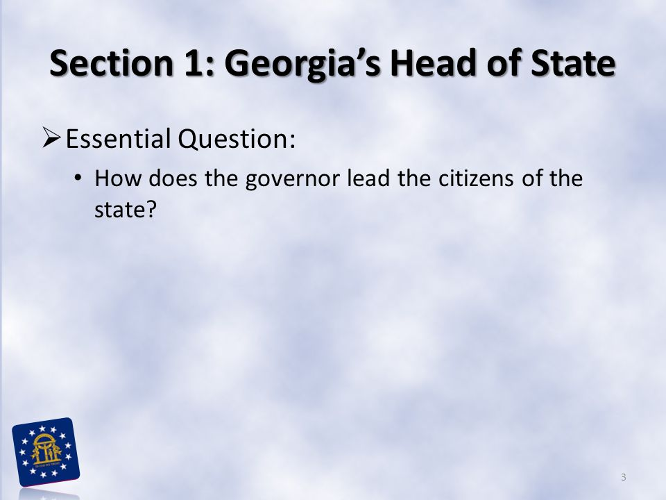 Section 1: Georgia's Head of State  Essential Question: How does the governor lead the citizens of the state? 3