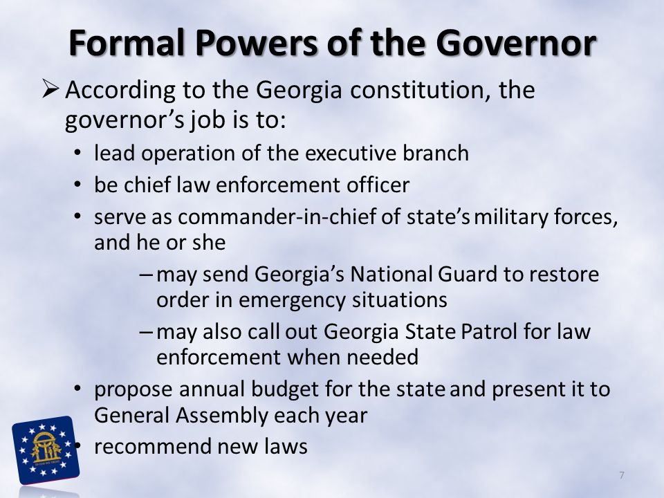 Formal Powers of the Governor  According to the Georgia constitution, the governor's job is to: lead operation of the executive branch be chief law e