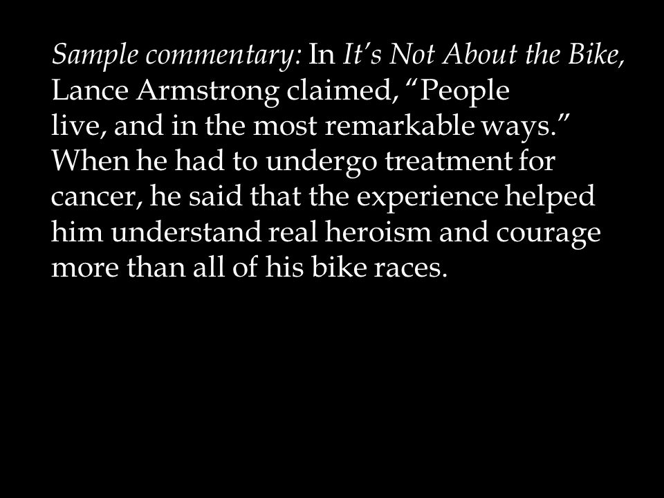 """Sample commentary: In It's Not About the Bike, Lance Armstrong claimed, """"People live, and in the most remarkable ways."""" When he had to undergo treatme"""