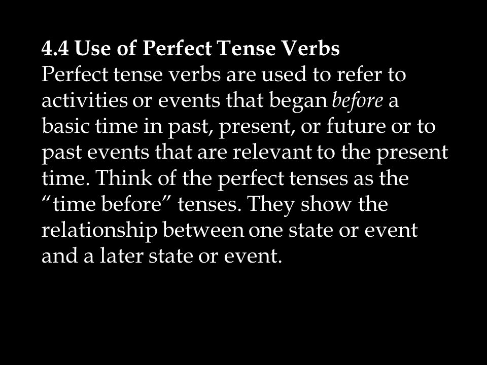 4.4 Use of Perfect Tense Verbs Perfect tense verbs are used to refer to activities or events that began before a basic time in past, present, or future or to past events that are relevant to the present time.