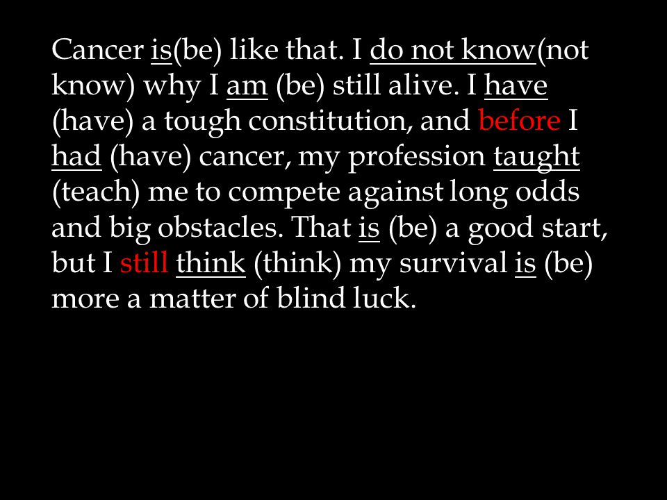 Cancer is(be) like that.I do not know(not know) why I am (be) still alive.