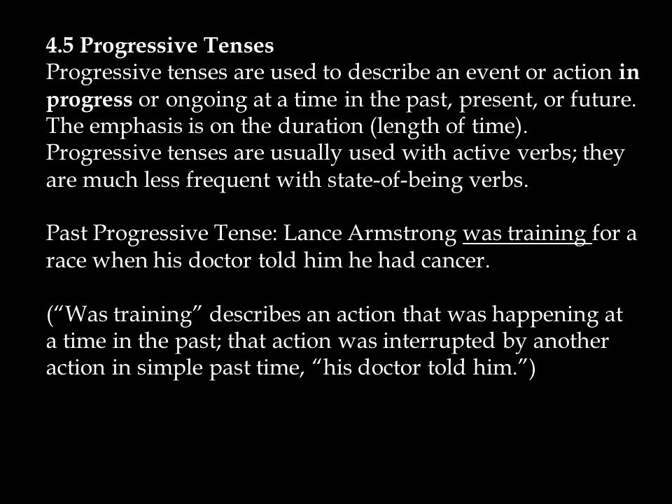 4.5 Progressive Tenses Progressive tenses are used to describe an event or action in progress or ongoing at a time in the past, present, or future.