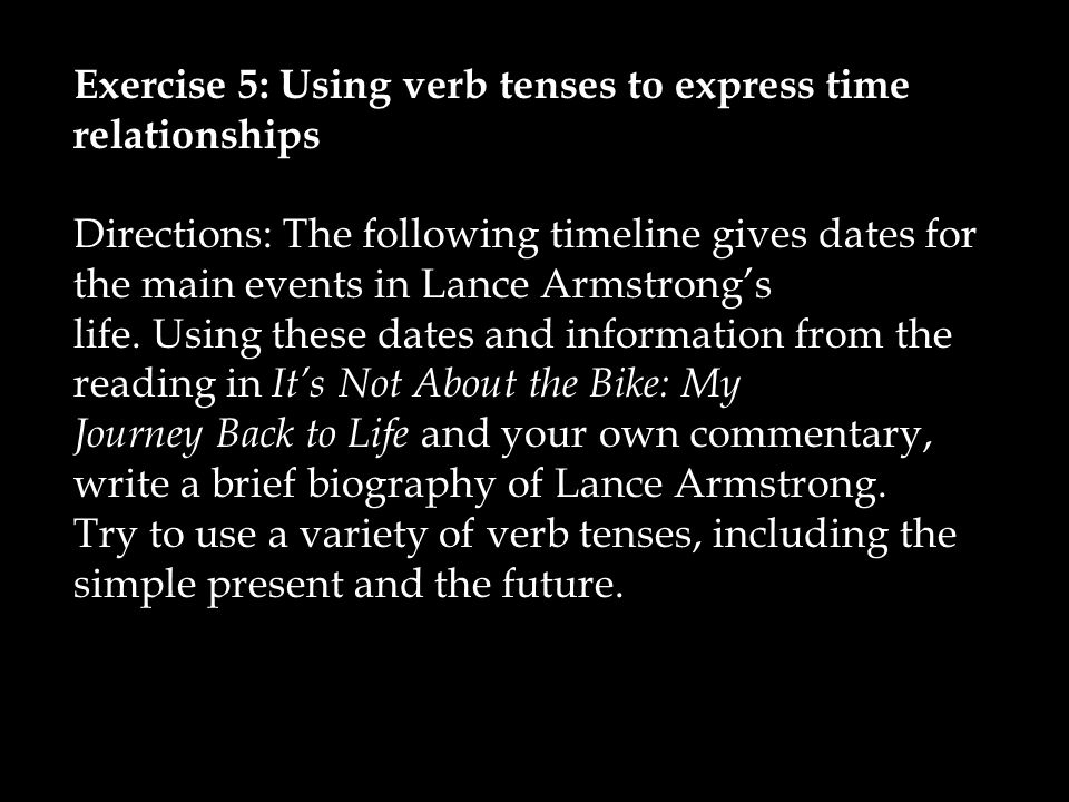 Exercise 5: Using verb tenses to express time relationships Directions: The following timeline gives dates for the main events in Lance Armstrong's life.