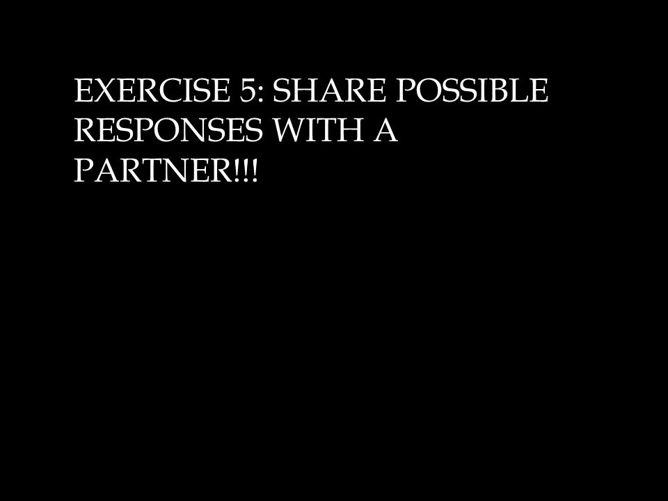 EXERCISE 5: SHARE POSSIBLE RESPONSES WITH A PARTNER!!!