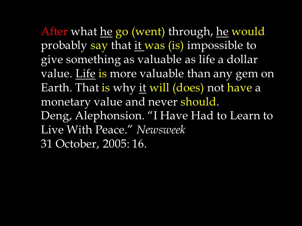 After what he go (went) through, he would probably say that it was (is) impossible to give something as valuable as life a dollar value.