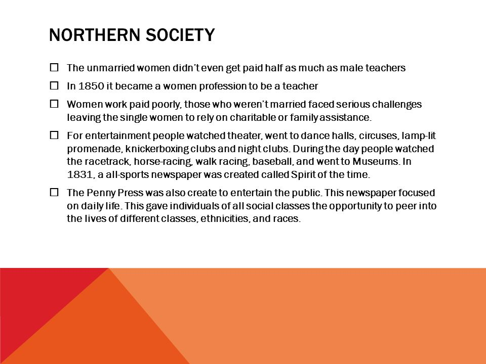 NORTHERN SOCIETY  The unmarried women didn't even get paid half as much as male teachers  In 1850 it became a women profession to be a teacher  Women work paid poorly, those who weren't married faced serious challenges leaving the single women to rely on charitable or family assistance.