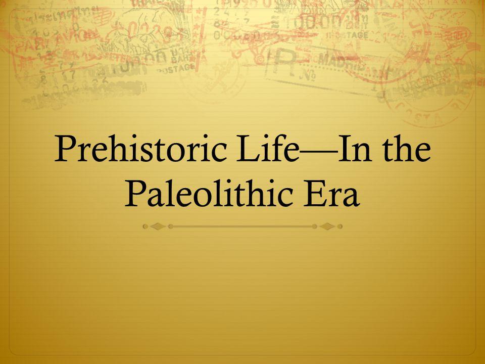 Prehistoric Life—In the Paleolithic Era