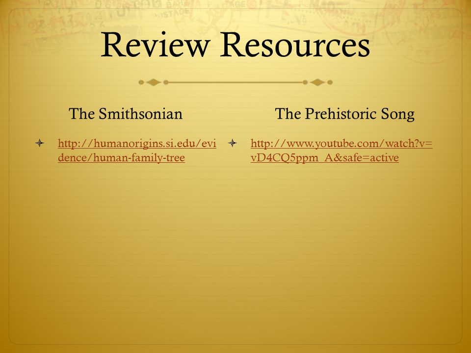 Review Resources The Smithsonian  http://humanorigins.si.edu/evi dence/human-family-tree http://humanorigins.si.edu/evi dence/human-family-tree The Prehistoric Song  http://www.youtube.com/watch?v= vD4CQ5ppm_A&safe=active http://www.youtube.com/watch?v= vD4CQ5ppm_A&safe=active