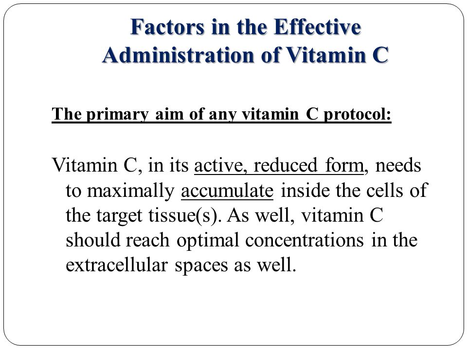 Factors in the Effective Administration of Vitamin C The primary aim of any vitamin C protocol: Vitamin C, in its active, reduced form, needs to maximally accumulate inside the cells of the target tissue(s).