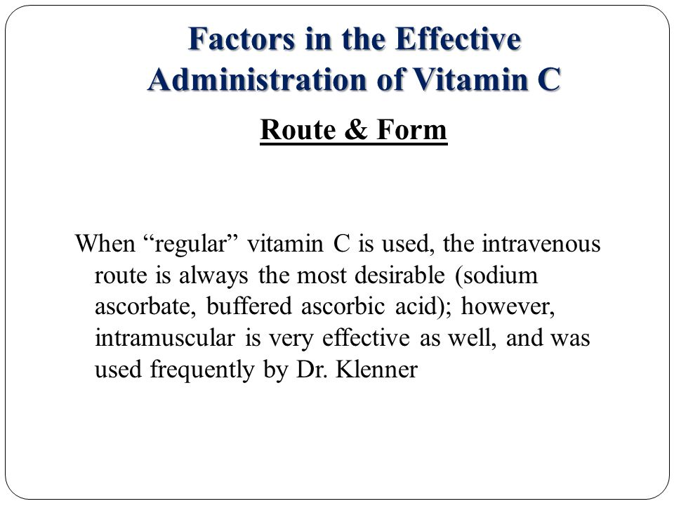 Factors in the Effective Administration of Vitamin C Route & Form When regular vitamin C is used, the intravenous route is always the most desirable (sodium ascorbate, buffered ascorbic acid); however, intramuscular is very effective as well, and was used frequently by Dr.