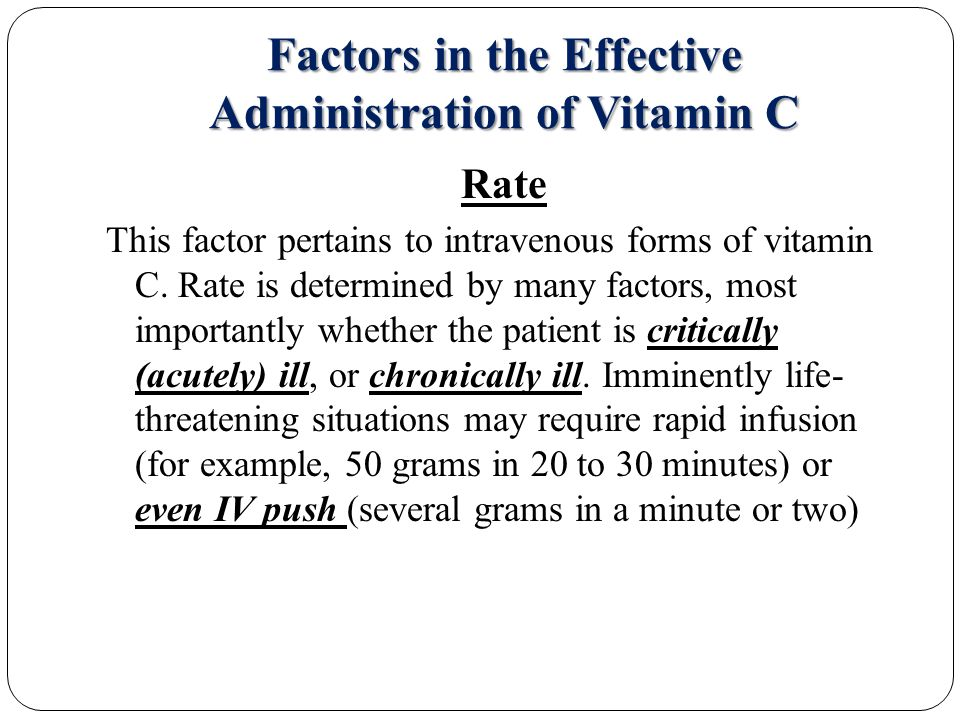 Factors in the Effective Administration of Vitamin C Rate This factor pertains to intravenous forms of vitamin C.