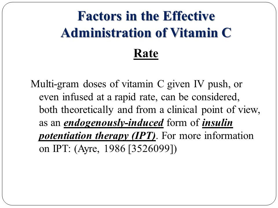 Factors in the Effective Administration of Vitamin C Rate Multi-gram doses of vitamin C given IV push, or even infused at a rapid rate, can be considered, both theoretically and from a clinical point of view, as an endogenously-induced form of insulin potentiation therapy (IPT).