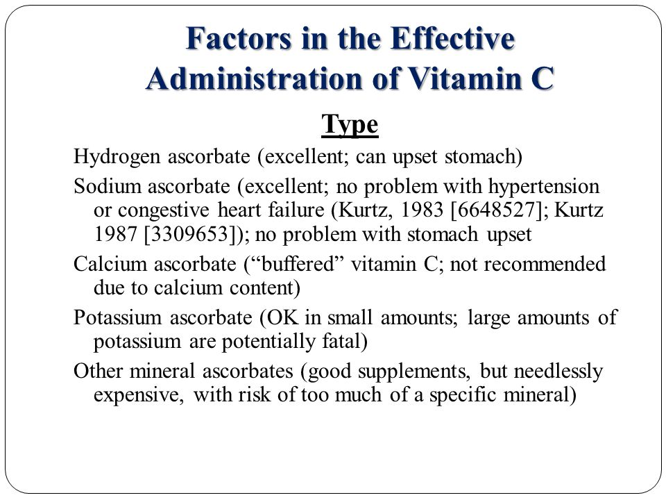 Factors in the Effective Administration of Vitamin C Type Hydrogen ascorbate (excellent; can upset stomach) Sodium ascorbate (excellent; no problem with hypertension or congestive heart failure (Kurtz, 1983 [6648527]; Kurtz 1987 [3309653]); no problem with stomach upset Calcium ascorbate ( buffered vitamin C; not recommended due to calcium content) Potassium ascorbate (OK in small amounts; large amounts of potassium are potentially fatal) Other mineral ascorbates (good supplements, but needlessly expensive, with risk of too much of a specific mineral)