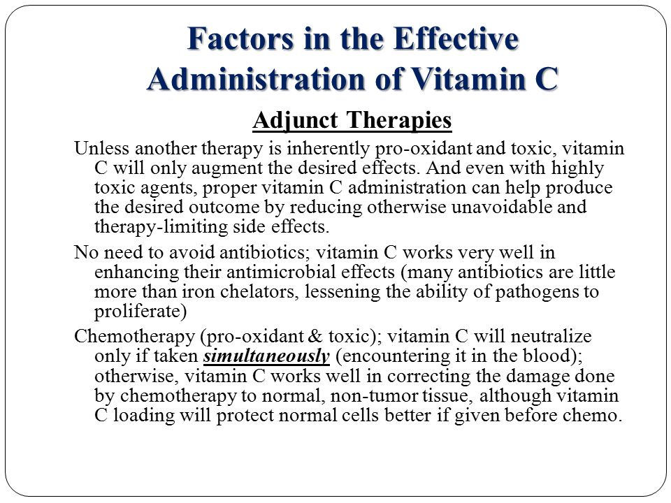 Factors in the Effective Administration of Vitamin C Adjunct Therapies Unless another therapy is inherently pro-oxidant and toxic, vitamin C will only augment the desired effects.