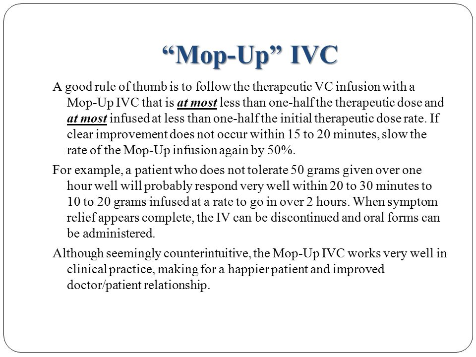 Mop-Up IVC A good rule of thumb is to follow the therapeutic VC infusion with a Mop-Up IVC that is at most less than one-half the therapeutic dose and at most infused at less than one-half the initial therapeutic dose rate.