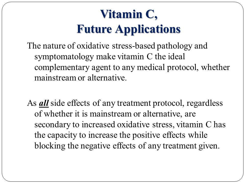 Vitamin C, Future Applications The nature of oxidative stress-based pathology and symptomatology make vitamin C the ideal complementary agent to any medical protocol, whether mainstream or alternative.