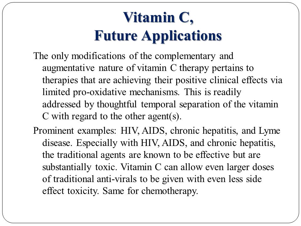 Vitamin C, Future Applications The only modifications of the complementary and augmentative nature of vitamin C therapy pertains to therapies that are achieving their positive clinical effects via limited pro-oxidative mechanisms.
