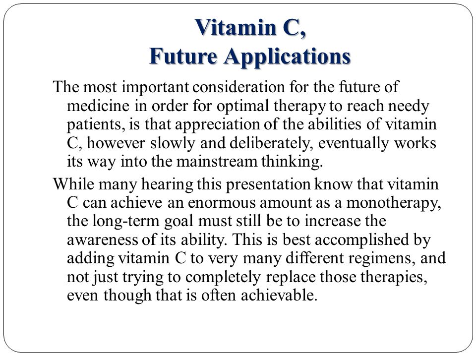 Vitamin C, Future Applications The most important consideration for the future of medicine in order for optimal therapy to reach needy patients, is that appreciation of the abilities of vitamin C, however slowly and deliberately, eventually works its way into the mainstream thinking.