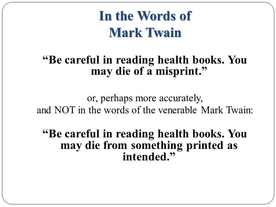 In the Words of Mark Twain Be careful in reading health books.