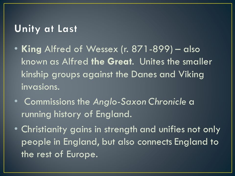 King Alfred of Wessex (r. 871-899) – also known as Alfred the Great. Unites the smaller kinship groups against the Danes and Viking invasions. Commiss