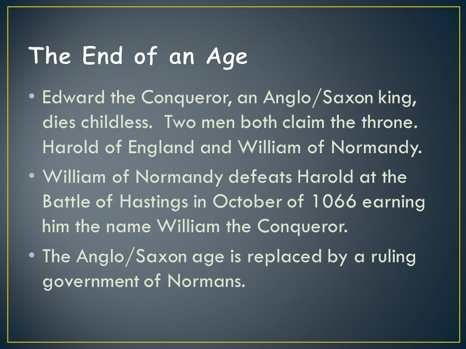Edward the Conqueror, an Anglo/Saxon king, dies childless. Two men both claim the throne. Harold of England and William of Normandy. William of Norman