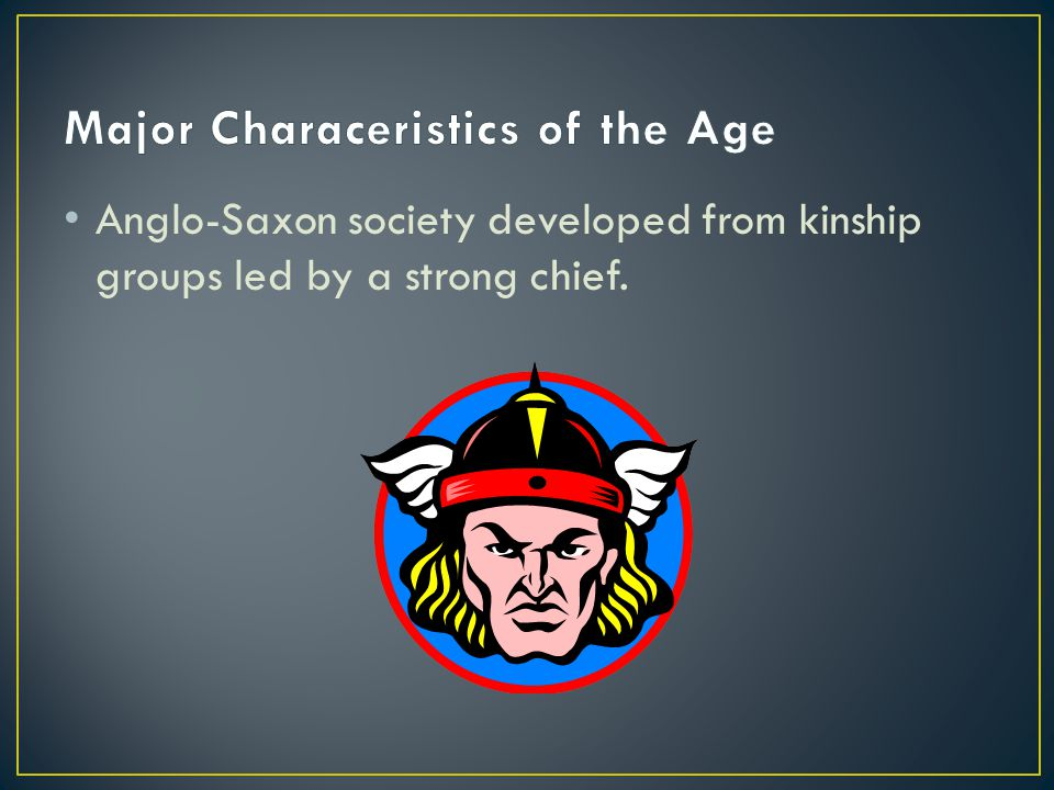 Anglo-Saxon society developed from kinship groups led by a strong chief.