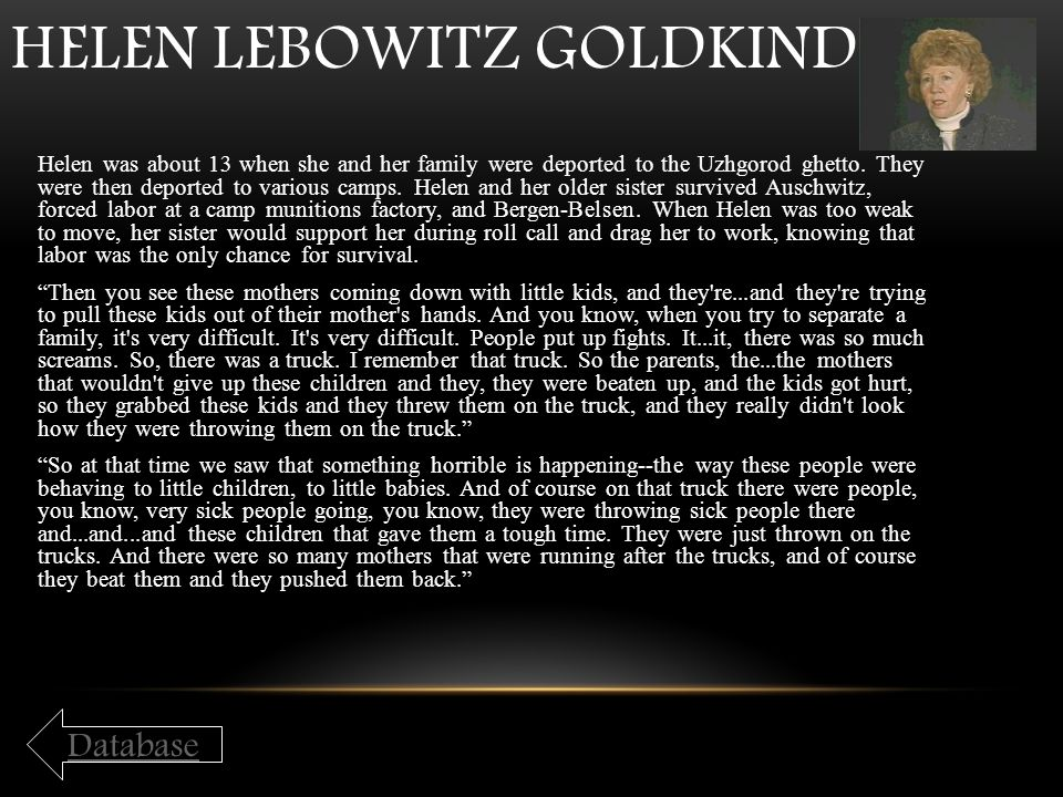 HELEN LEBOWITZ GOLDKIND Helen was about 13 when she and her family were deported to the Uzhgorod ghetto. They were then deported to various camps. Hel
