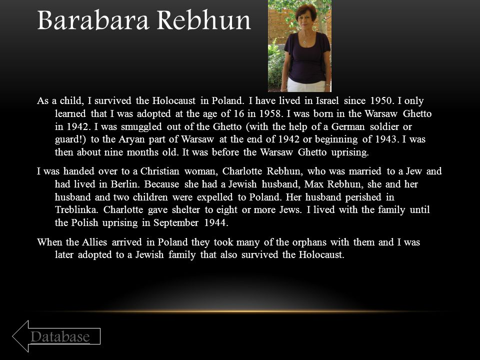 Barabara Rebhun As a child, I survived the Holocaust in Poland. I have lived in Israel since 1950. I only learned that I was adopted at the age of 16