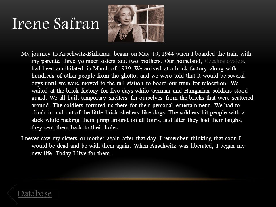Irene Safran My journey to Auschwitz-Birkenau began on May 19, 1944 when I boarded the train with my parents, three younger sisters and two brothers.